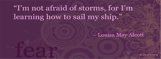 """I'm Not afraid of storm,for I'm learning how to sail my ship"" ~ Fear Quote"