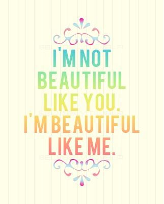 I'M Not Beautiful Like You,I'M Beautiful Like Me ~ Beauty Quote