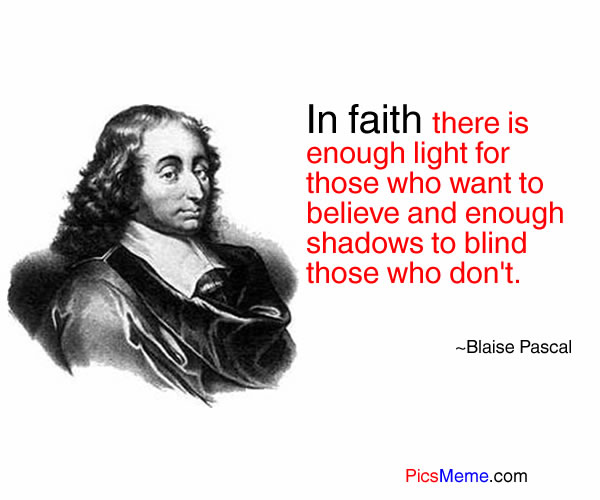 In Faith there is enough light for those who want to believe and enough shasows to blind those who don't ~ Faith Quote