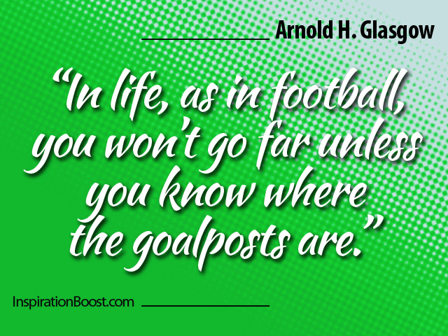 """In Life,as in Football,You Won't go far unless you know where the goalposts are"" ~ Football Quote"