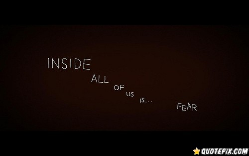 Inside All of Us Is Fear ~ Fear Quote