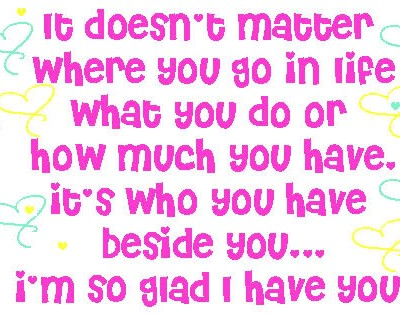 It Doesn't Matter Where you Go In Life What You do Or How much You have ~ Flirt Quote