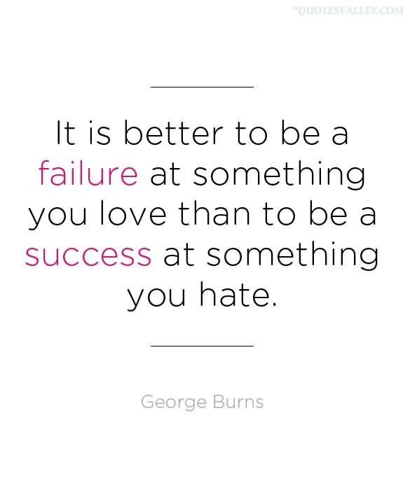It Is Better To Be A Failure At Something You Love Than To Be A Success At Something You Hate ~ Failure Quote