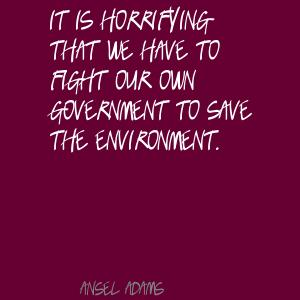 It is horrifying that we have to fight our own government to save the environment ~ Environment Quote