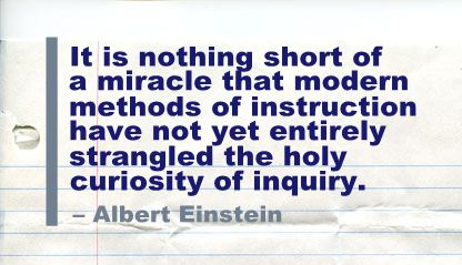 It Is Nothing short of a miracle that modern methods of instruction have not yet entirely strangled the holy curiosity of inquiry ~ Education Quote