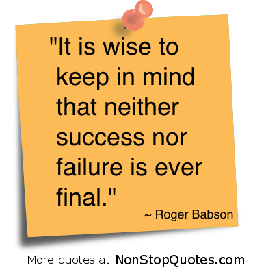 """It Is Wise to Keep In Mind that Neither Success nor Failure Is Ever Final"" ~ Failure Quote"