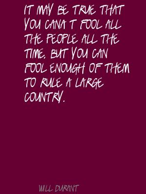 It may be true that you can't fool all the people all the time,but you can fool enough of them to rule a large country ~ Fools Quote