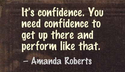 It's Confidence,You Need Confidence to get up there and perform like that ~ Confidence Quote