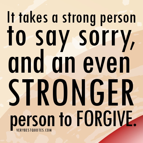 It Takes a Strong a Strong Person to Say Sorry and an Even Stronger Person to Forgive ~ Forgiveness Quote