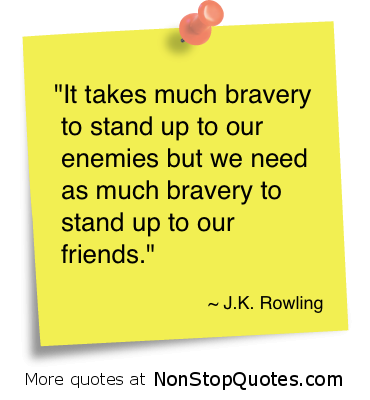 """It takes Much bravery to stand up to our enemies but we need as much bravery to stand up to our friends"" ~ Enemy Quote"