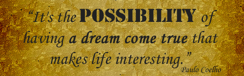 """It's the Possibility of having a dream come true that makes life Interesting"" ~ Dreaming Quote"