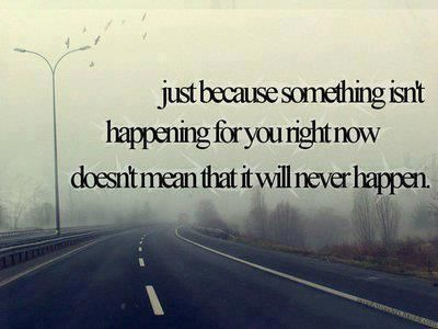 Just Because Something isn't happening for you right now doesn't mean that it will never happen ~ Forgiveness Quote