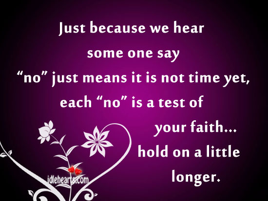 """Just because we hear some one say """"no"""" just means it is not time yet ~ Faith Quote"""