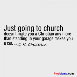 Just Going to Church doesn't make you a christian any more than standing in your garage makes you a car ~ Faith Quote