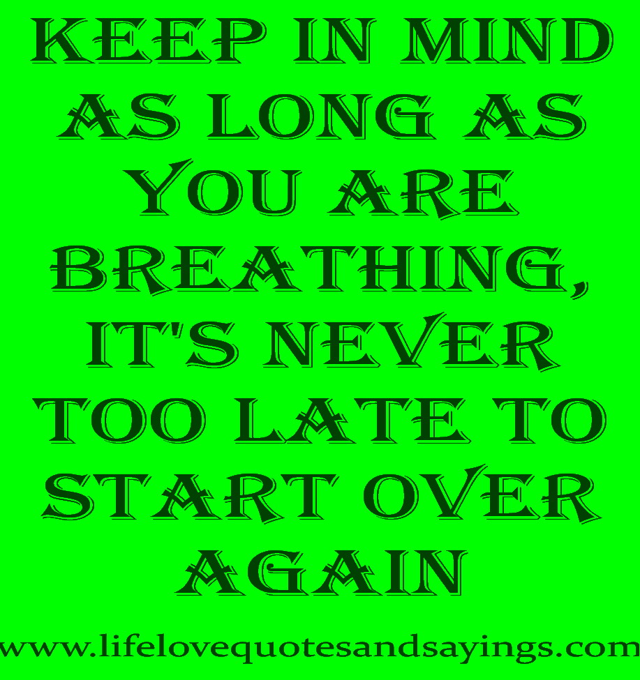 Keep In Mind As Long As You Are Breathing,It's Never Too Late To Start Over Again ~ Faith Quote