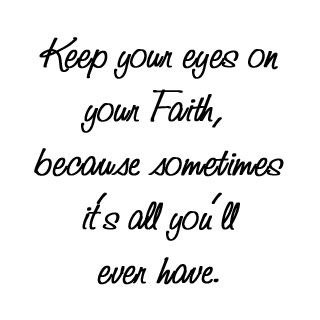 Keep Your Eyes On Your Faith,because sometimes It's all You'll even have ~ Faith Quote