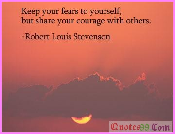 Keep your fears to yourself but share your courage with others ~ Fear Quote