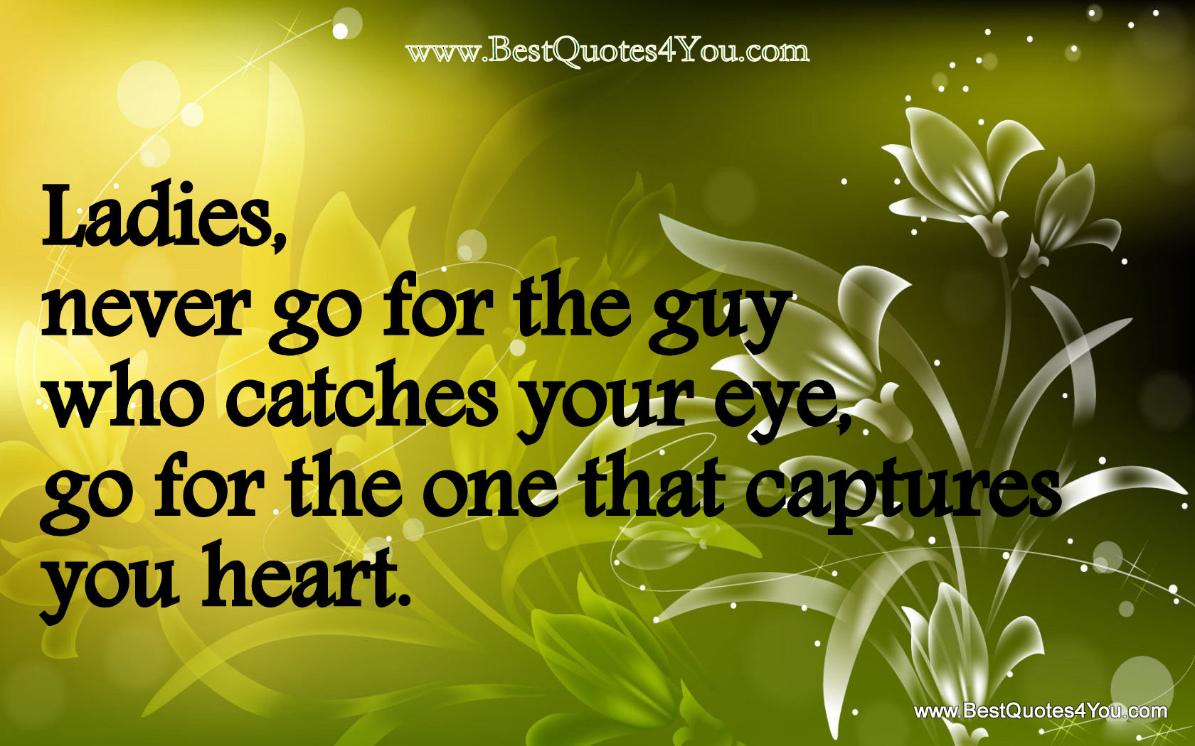 Ladies,Never go for the guy who catches your eye ~ Flower Quote