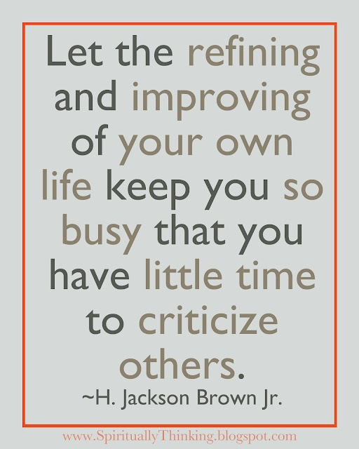 Let the refining and Improving of your own life keep you so busy that you have little time to criticize others ~ Being In Love Quote