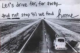 Let's Drive far,far away and not stop til we find home ~ Driving Quote