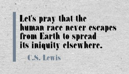 Let's Pray that the human race never escape from earth to spread its iniquity elsewhere ~ Earth Quote