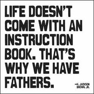 Life Doesn't Come With an Instruction Book,That's Why We Have Fathers ~ Father Quote