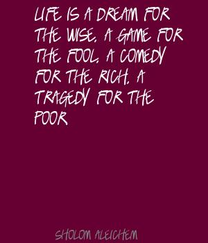 Life is a dream for the wise,a game for the fool,a comedy for the rich,a tragedy for the poor ~ Fools Quote