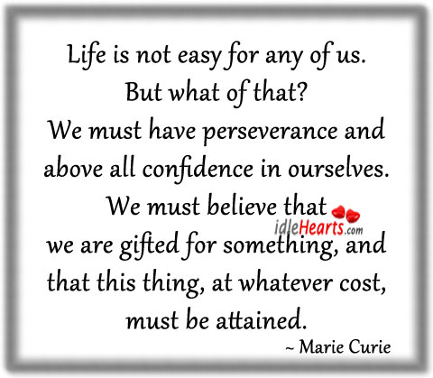 Life Is Not Easy for any of Us ~ Confidence Quote