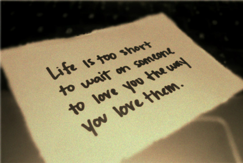 Quotes About Waiting For Someone You Love: Life Is Too Short To Wait On Someone To Love You The Way
