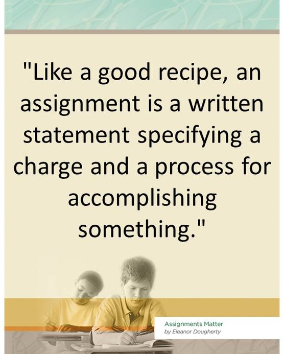 """""""Like a Good Recipe,an Assignment Is a Written Statement Specifying a Charge and a Process for Accomplishing Something"""" ~ Education Quote"""