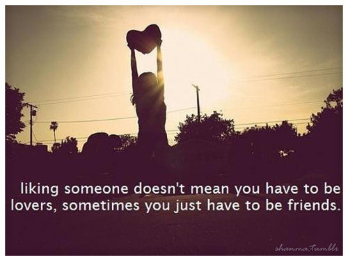 Liking someone doesn't mean you have to be lovers sometimes you just have to be friends ~ Being In Love Quote