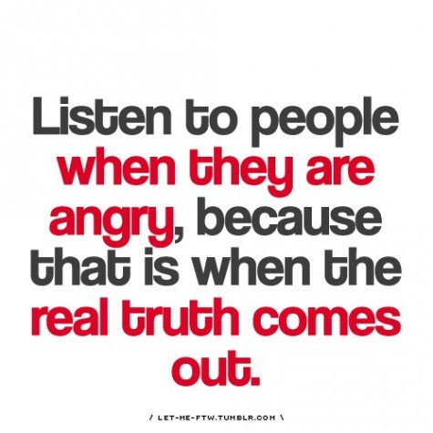 Listen to People when they are angry,because that Is when the real truth comes out