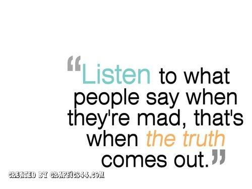 """Listen to what people say when they're mad,that's when the truth Comes out"""