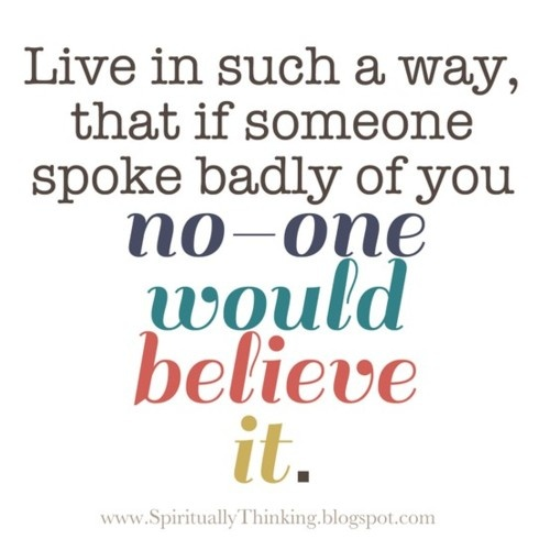 Live Is Such a way,that if someone spoke bedly of you no one would believe it ~ Faith Quote