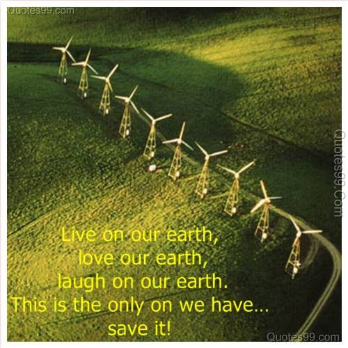 Live on Our Earth,Love our Earth,laugh on our Earth, This Is the only on we have save It! ~ Earth Quote