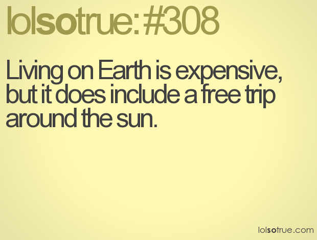 Living on Earth Is Expensive,But It Does Include a free trip around the sun ~ Earth Quote