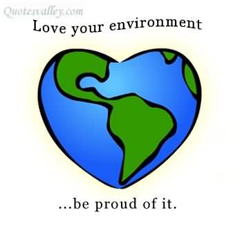 Love Your Environment,Be Proud of It ~ Environment Quote