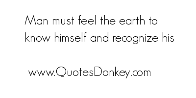 Man Must feel the Earth to know himself and recognize his ~ Earth Quote