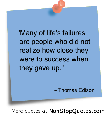 """Many of life's Failure are People Who Did Not realize how close they were to success when they gave up"" ~ Failure Quote"