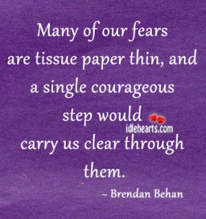 Many of Our Fears are tissue paper thin,and a single courageous step would carry us clear through them ~ Fear Quote