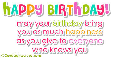 May Your Birthday bring You as Much Happiness as You Give to everyone Who Knows You ~ Birthday Quote