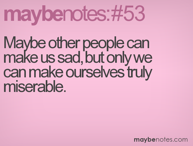 Maybe Other People Can Make Us Sad,But Only We Can Make Ourselves Truly Miserable