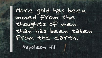 More Gold has been Mined from the thought of Men than has been taken from the Earth ~ Earth Quote