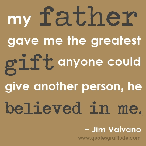 My Father Gave Me the Greatest Gift anyone Could Give Another Person,He Believed In Me ~ Father Quote