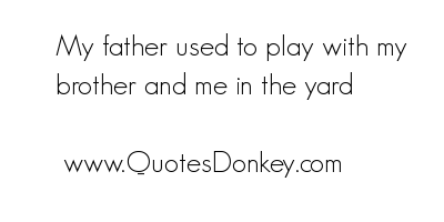 My Father Used to Play with My Brother and Me In the yard ~ Father Quote