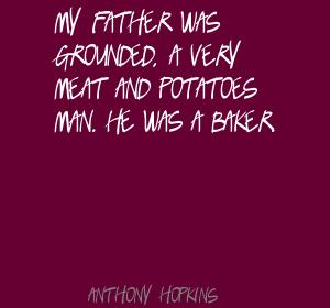 My father was grounded,a very meat and potatoes man.He was a baker ~ Father Quote