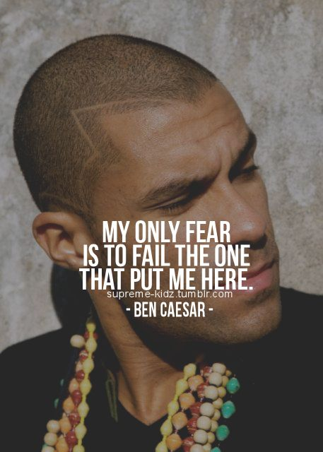 My Only Fear Is to Fail The One That Put Me Here ~ Fear Quote