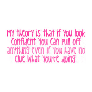 My theory is that if you look confident you can pull off anything even if you have no clue what you're doing ~ Confidence Quote