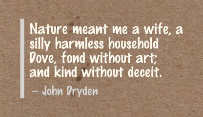 Nature Meant me a Wife,a silly harmless household Dove,fond Without Art and Kind without deceit