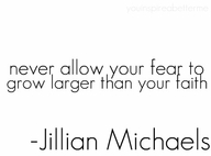 Never allow Your fear to grow larger than your faith ~ Exercise Quote